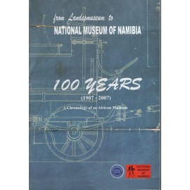 From Landesmuseum to National Museum of Namibia. 100 Years (1907-2007): A Chronology of an African Museum