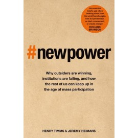New Power : Why outsiders are winning, institutions are failing, and how the rest of us can keep up in the age of mass participation
