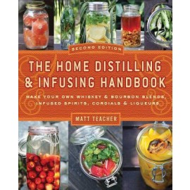 The Home Distilling and Infusing Handbook: Make Your Own Whiskey & Bourbon Blends, Infused Spirits, Cordials & Liqueurs